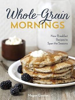 Whole-Grain Mornings: New Breakfast Recipes to Span the Seasons by [Gordon, Megan]