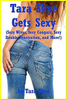 Tara Skye Gets Sexy (Sexy Wives, Sexy Cougars, Sexy Double Penetration, and More!): Five Explicit Erotica Stories (English Edition) par [Skye, Tara]