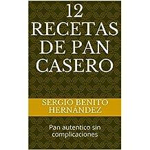 12 Recetas de Pan Casero: Pan autentico sin complicaciones (Masas de Pan) (Spanish Edition)