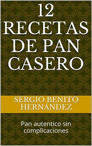 Descargar Libro 12 Recetas de Pan Casero: Pan autentico sin complicaciones (Masas de Pan) de Sergio Benito Hernández