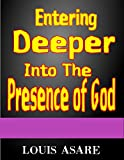 Entering Deeper Into The Presence Of God: How To Draw Close To God.(Practice of Experiencing The Presence of God) Manifesting The Blessings Of God (glory Book 2)