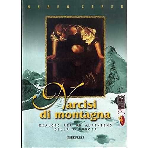 Narcisi Di Montagna. Dialogo Per Un Alpinismo Della Rinuncia