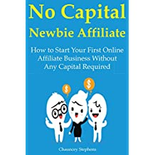 No Capital Newbie Affiliate: How to Start Your First Online Affiliate Business Without Any Capital Required