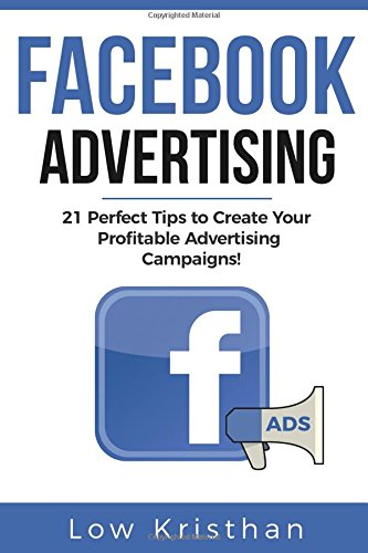 FACEBOOK ADVERTISING: 21 Perfect Tips to Create Your Profitable Advertising Campaigns! Best Advertising Manual 2018 / Make money from Facebook ADS / Increase you ROI of 127%!