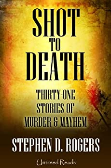 Shot to Death: Thirty One Tales of Murder & Mayhem by [Rogers, Stephen D.]