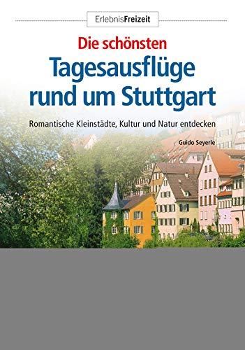 Die schönsten Tagesausflüge rund um Stuttgart: Romantische Kleinstädte und idyllische Natur entdecken (Erlebnis Freizeit)