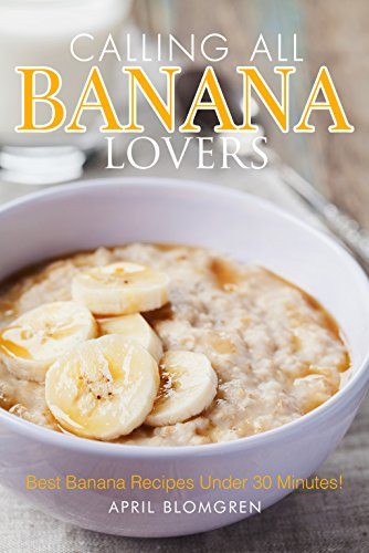 Calling All Banana Lovers: Best Banana Recipes Under 30 Minutes! (English Edition)