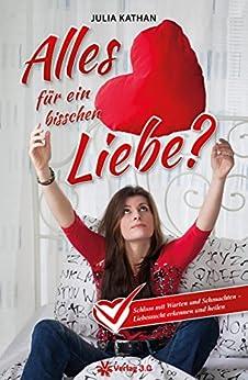Alles für ein bisschen Liebe?: Schluss mit Warten und Schmachten! Liebessucht erkennen und heilen. (Julia Kathan) (German Edition) by [Kathan, Julia]