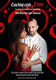 Cucina con...Eros: La mia storia, la mia passione, 100 ricette per Amore