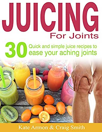 Juicing For Joints 30 Quick And Simple Juice Recipes To