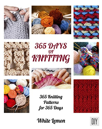 Knitting: 365 Days of Knitting: 365 Knitting Patterns for 365 Days (Knitting, Knitting Patterns, DIY Knitting, Knitting Books, Knitting for Beginners, ... Magazines, Crochet) (English Edition)