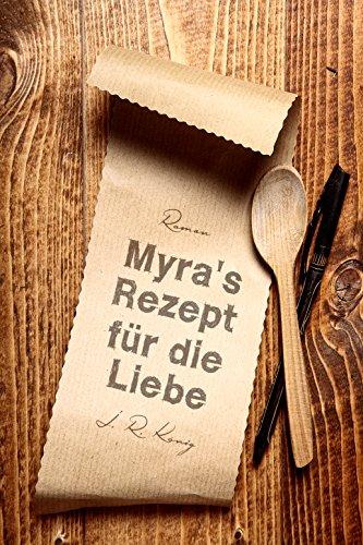 Myra's Rezept für die Liebe: Liebesroman von [König, J.R.]