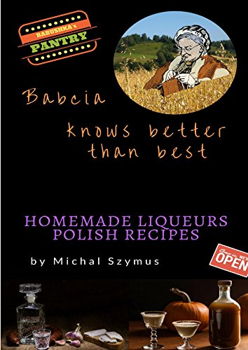 Babcia knows better than best. Homemade liqueurs. Polish recipes. (English Edition)