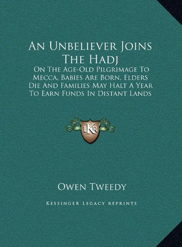 An Unbeliever Joins the Hadj an Unbeliever Joins the Hadj: On the Age-Old Pilgrimage to Mecca, Babies Are Born, Elders on the Age-Old Pilgrimage to ... Halt a Year to Earn Funds in Distant Lands