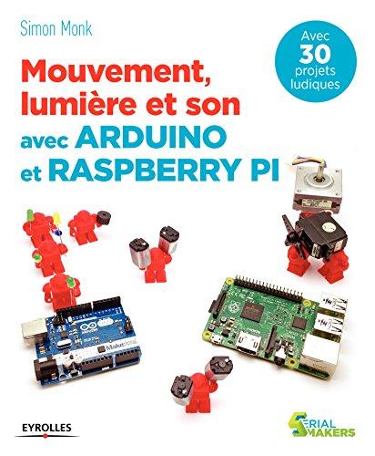 Mouvement, lumière et son avec Arduino et Raspberry Pi: Avec 30 projets ludiques (Serial makers) par Simon Monk