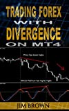 Trading Forex with Divergence on MT4 (Forex, Forex Trading, Forex Trading Method, Trading Strategies, Trade Divergences, Currency Trading, Make Money Online Book 2)