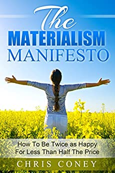 The Materialism Manifesto: How To Be Twice As Happy For Less Than Half The Price by [Coney, Christopher]