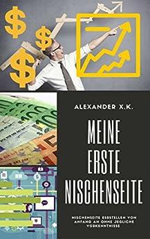 Meine Erste Nischenseite: Ohne Vorkenntnisse zum Passiven Einkommen von [X.K., Alexander]