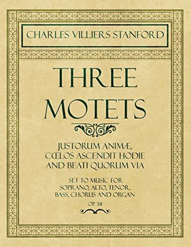 Three Motets - Justorum Animæ, Coelos Ascendit Hodie and Beati Quorum Via - Set to Music for Soprano, Alto, Tenor, Bass, Chorus and Organ - Op.38