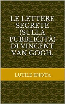 Le lettere segrete (sulla pubblicità) di Vincent Van Gogh. di [Idiota, Lutile]