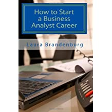 How to Start a Business Analyst Career: A roadmap to start an IT career in business analysis or find entry -level business analyst jobs