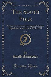 The South Pole, Vol. 2 of 2: An Account of the Norwegian Antarctic Expedition in the Fram, 1910-1912 (Classic Reprint) by Roald Amundsen (2015-11-26)