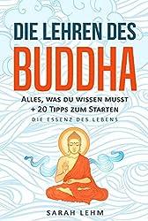 Die Lehren des Buddha: Alles, was du wissen musst + 20 Tipps zum Starten - Die Essenz des Lebens (German Edition)