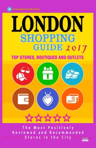 London Shopping Guide 2017: Best Rated Stores in London, United Kingdom - 500 Shopping Spots: Stores, Boutiques and Outlets recommended for Visitors, (Guide 2017)