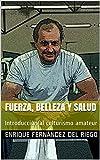 Fuerza, belleza y salud: Introducción al culturismo amateur (Spanish Edition)