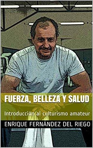 Fuerza, belleza y salud: Introducción al culturismo amateur por Enrique Fernández del Riego