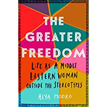 The Greater Freedom: Life as a Middle Eastern Woman Outside the Stereotypes