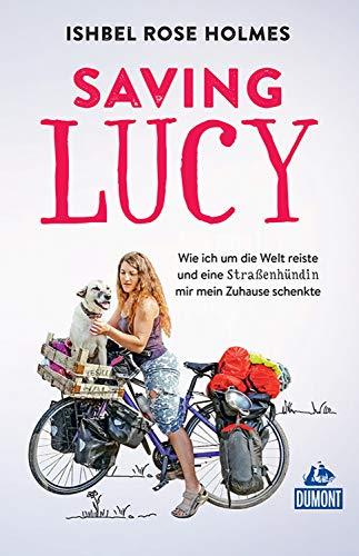 DuMont Welt-Menschen-Reisen Saving Lucy: Wie ich um die Welt reiste und eine Straßenhündin mir mein Zuhause schenkte (DuMont Reiseabenteuer E-Book)