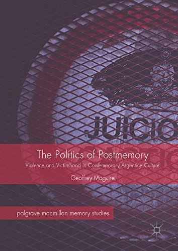 The Politics of Postmemory: Violence and Victimhood in Contemporary Argentine Culture (Palgrave Macmillan Memory Studies)