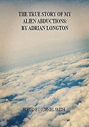 The True Story Of My Alien Abductions: by Adrian Longton: A science-fiction novella.