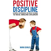 Positive Discipline: 5 'Positive Parenting' Techniques you need to know to raise amazing children! (Child Rearing, Positive Parenting, Parenting Styles, ... Positive Discipline) (English Edition)