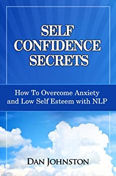 Self Confidence Secrets: How To Overcome Anxiety and Low Self Esteem with NLP by [Johnston, Dan]