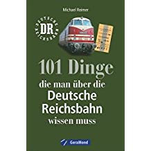 Reichsbahn: 101 Dinge, die man über die Deutsche Reichsbahn wissen muss. Eisenbahngeschichte der DDR. Nachschlagewerk der DDR-Bahn. Für Eisenbahnfans und Ostalgiker.