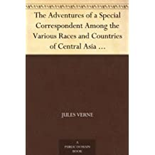 "The Adventures of a Special Correspondent Among the Various Races and Countries of Central Asia Being the Exploits and Experiences of Claudius Bombarnac of ""The Twentieth Century"" (English Edition)"