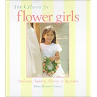 Thank Heaven for Flower Girls: Traditions, Fashions, Flowers, and Keepsakes