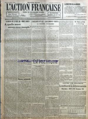 ACTION FRANCAISE (L') [No 250] du 07/09/1919 - LA REACTION EN ALLEMAGNE - LA QUESTION QUE SE POSENT NOS BONNETS ROUGES - A QUELLES SAUCE SERONS-NOUS MANGES PAR LEON DAUDET - ECHOS - REPONSE INADMISSIBLE PAR J. B. - CAILLAUX ET LES DOCUMENTS VERTS - LE TROISIEME TELEGRAMME - LA POLITIQUE - I - A BORDEAUX - LA JUSTICE EST RESTEE TRANSCENDANTE - II - L'AMERIQUE FRANCAISE EN 1776 - III - LA MONARCHIE EN ALLEMAGNE ET EN ANGLETERRE - IV - JUDET PROVOQUAIT A LA GUERRE PAR CHARLES MAURRAS - AU JOUR LE par Collectif