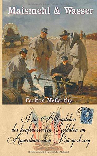 Maismehl & Wasser: Das Alltagsleben des konföderierten Soldaten im Amerikanischen Bürgerkrieg (Zeitzeugen des Sezessionskrieges 7, Band 7)