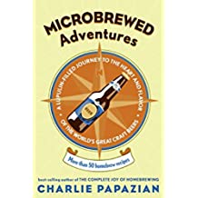 Microbrewed Adventures: A Lupulin-Filled Journey to the Heart and Flavor of the World's Great Craft Beers: More Than 50 Homebrew Recipes