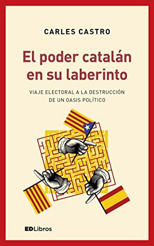 El poder catalán en su laberinto: Viaje electoral a la destrucción de un oasis político por Carles Castro Sanz