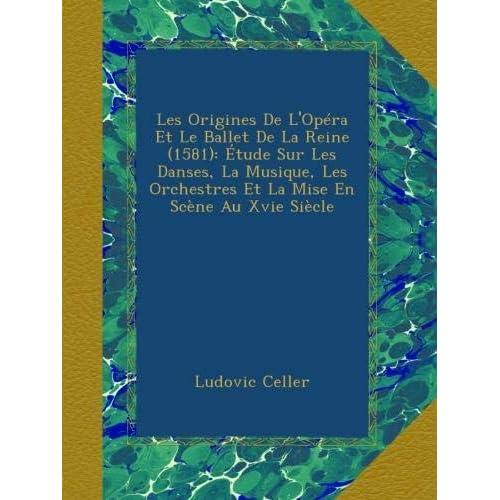 Les Origines De L'Opéra Et Le Ballet De La Reine (1581): Étude Sur Les Danses, La Musique, Les Orchestres Et La Mise En Scène Au Xvie Siècle