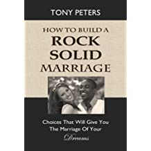 HOW TO BUILD A ROCK SOLID MARRIAGE: Choices That Will Give You the Marriage of your Dreams (Rock Solid Marriage Series)