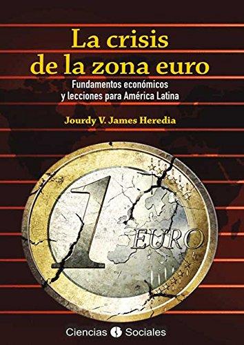 La crisis de la zona euro. Fundamentos económicos y lecciones para América Latina por Jourdy Victoria James Heredia