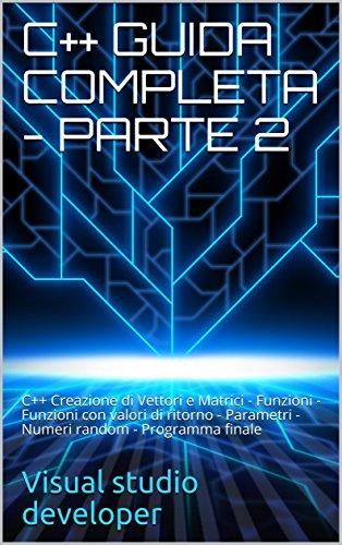 C++ GUIDA COMPLETA - PARTE 2: C++ Creazione di Vettori e Matrici - Funzioni - Funzioni con valori di ritorno - Parametri - Numeri random - Programma finale