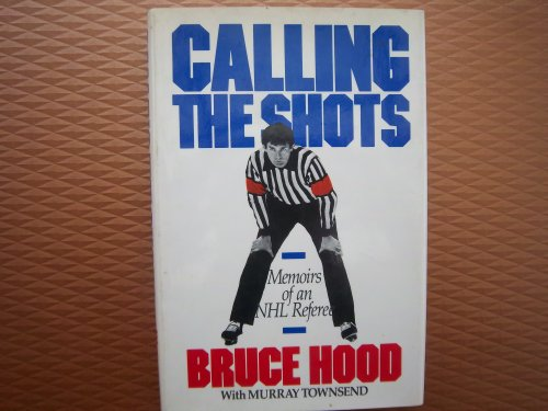 Calling the Shots: Memoirs of an NHL Referee por Bruce Hood