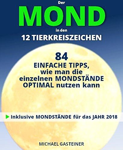 Der MOND in den 12 TIERKREISZEICHEN: 84 EINFACHE TIPPS, wie man die einzelnen MONDSTÄNDE OPTIMAL nutzen kann: Inklusive MONDSTÄNDE für das JAHR 2018 (German Edition)