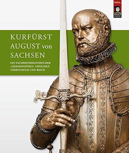 Kurfürst August von Sachsen: Ein nachreformatorischer »Friedensfürst« zwischen Territorium und...